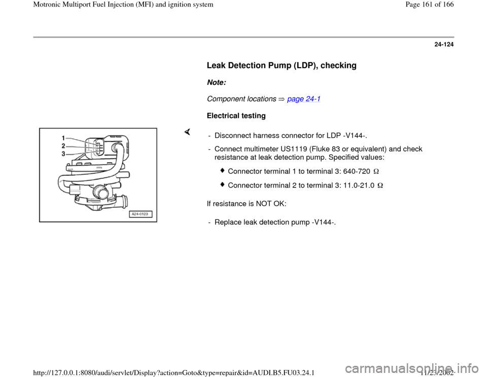 AUDI A4 1995 B5 / 1.G AHA Engine Multiport Fuel Injection And Ignition System Workshop Manual 24-124        Leak Detection Pump (LDP), checking         Note:        Component locations   page 24 -1         Electrical testing        If resistance is NOT OK:  -  Disconnect harness connector for