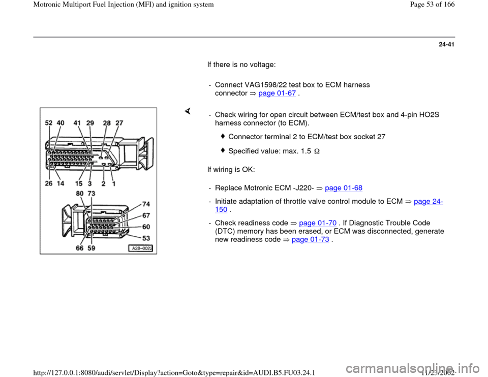 AUDI A4 1998 B5 / 1.G AHA Engine Multiport Fuel Injection And Ignition System Repair Manual 24-41        If there is no voltage:         -  Connect VAG1598/22 test box to ECM harness  connector  page 01 -67  .       If wiring is OK:  -  Check wiring for open circuit between ECM/test box and