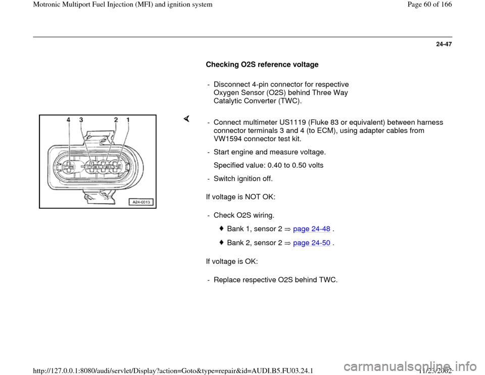 AUDI A4 1998 B5 / 1.G AHA Engine Multiport Fuel Injection And Ignition System Repair Manual 24-47        Checking O2S reference voltage         -  Disconnect 4-pin connector for respective  Oxygen Sensor (O2S) behind Three Way  Catalytic Converter (TWC).       If voltage is NOT OK:   If volt