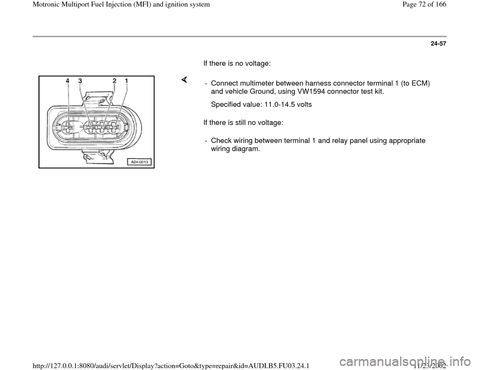 AUDI A4 1996 B5 / 1.G AHA Engine Multiport Fuel Injection And Ignition System Manual PDF 24-57        If there is no voltage:        If there is still no voltage:  -  Connect multimeter between harness connector terminal 1 (to ECM)  and vehicle Ground, using VW1594 connector test kit.