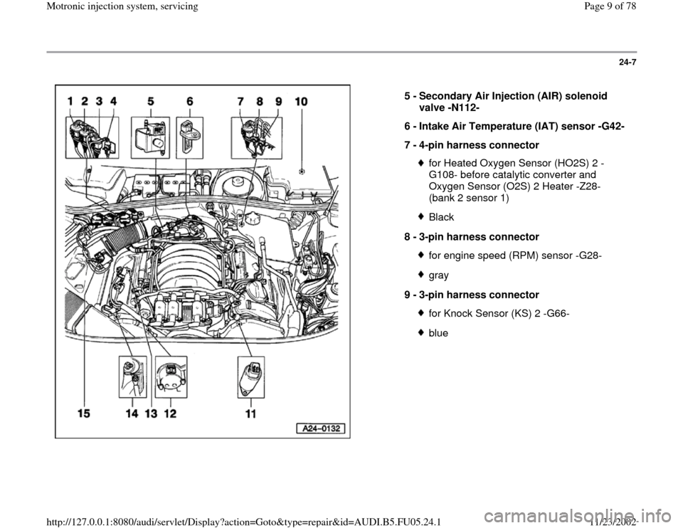 AUDI A4 2000 B5 / 1.G ATQ Engine Motronic Injection System Servicing Workshop Manual 24-7      5 -  Secondary Air Injection (AIR) solenoid  valve -N112-  6 -  Intake Air Temperature (IAT) sensor -G42-  7 -  4-pin harness connector  for Heated Oxygen Sensor (HO2S) 2 - G108- before cata