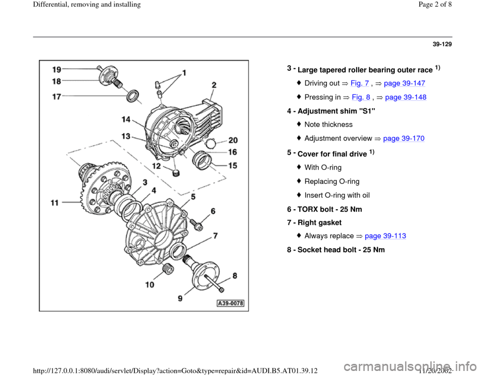 "AUDI A6 1997 C5 / 2.G 01V Transmission Rear Differential Remove And Install Workshop Manual 39-129      3 -  Large tapered roller bearing outer race  1)  Driving out   Fig. 7  ,   page 39 -147 Pressing in   Fig. 8  ,   page 39 -148 4 -  Adjustment shim ""S1""  Note thicknessAdjustment overview"