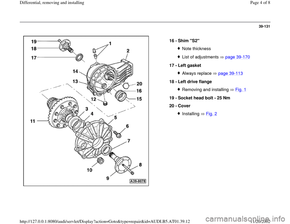 "AUDI A6 1997 C5 / 2.G 01V Transmission Rear Differential Remove And Install Workshop Manual 39-131      16 -  Shim ""S2""  Note thicknessList of adjustments   page 39 -170 17 -  Left gasket  Always replace   page 39 -113 18 -  Left drive flange  Removing and installing   Fig. 1 19 -  Socket he"