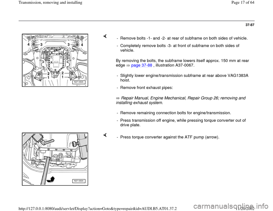 AUDI A8 1996 D2 / 1.G 01V Transmission Remove And Install User Guide 37-87        By removing the bolts, the subframe lowers itself approx. 150 mm at rear  edge  page 37 -88  , illustration A37-0067.    Repair Manual, Engine Mechanical, Repair Group 26; removing and  i