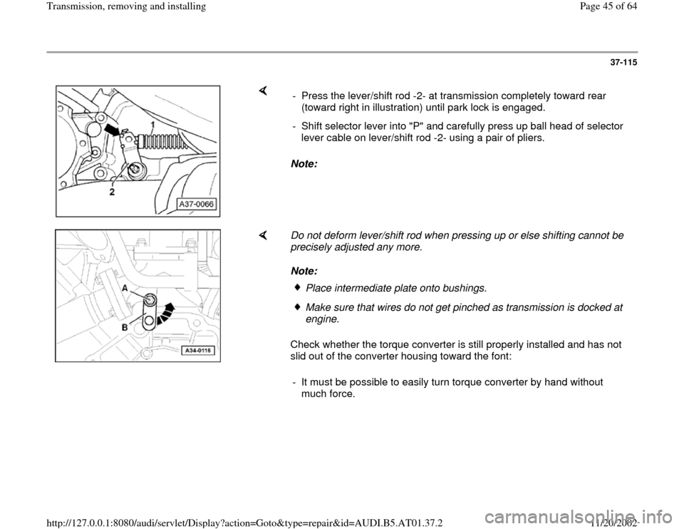 "AUDI A8 1996 D2 / 1.G 01V Transmission Remove And Install Service Manual 37-115        Note:   -  Press the lever/shift rod -2- at transmission completely toward rear  (toward right in illustration) until park lock is engaged.  -  Shift selector lever into ""P"" and carefull"