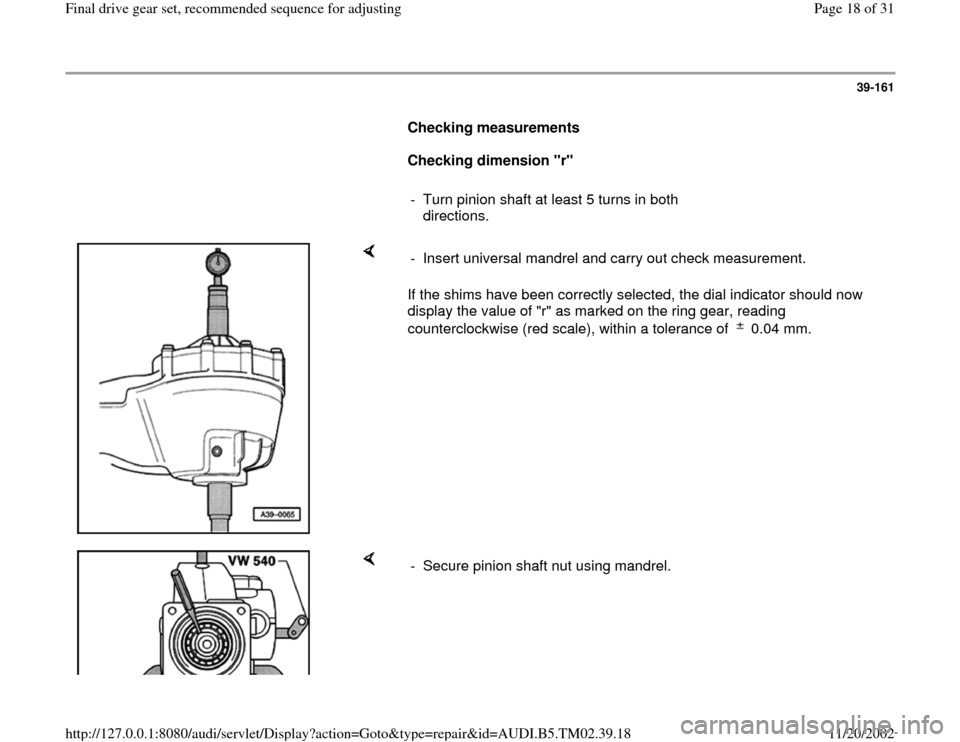 "AUDI A4 1995 B5 / 1.G 01A Transmission Final Drive Gear Set User Guide 39-161        Checking measurements         Checking dimension ""r""        -  Turn pinion shaft at least 5 turns in both  directions.       If the shims have been correctly selected, the dial indicator"