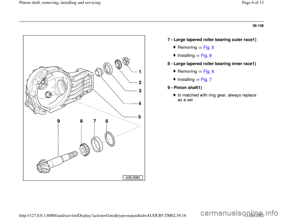 AUDI A4 1997 B5 / 1.G 01A Transmission Pinion Shaft Remove And Install Workshop Manual 39-138      7 -  Large tapered roller bearing outer race1)  Removing  Fig. 5Installing  Fig. 8 8 -  Large tapered roller bearing inner race1)  Removing  Fig. 6Installing  Fig. 7 9 -  Pinion shaft1)  I
