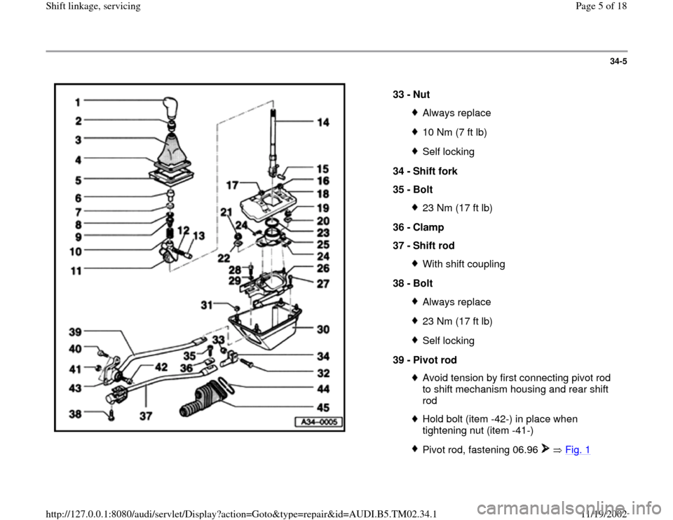 AUDI A4 1999 B5 / 1.G 01A Transmission Shift Linkage Service Workshop Manual 34-5      33 -  Nut  Always replace10 Nm (7 ft lb)Self locking 34 -  Shift fork  35 -  Bolt 23 Nm (17 ft lb) 36 -  Clamp  37 -  Shift rod With shift coupling 38 -  Bolt Always replace23 Nm (17 ft lb)S