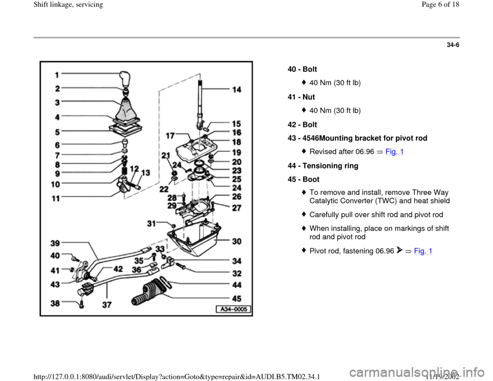 AUDI A4 1999 B5 / 1.G 01A Transmission Shift Linkage Service Workshop Manual 34-6      40 -  Bolt  40 Nm (30 ft lb) 41 -  Nut 40 Nm (30 ft lb) 42 -  Bolt  43 -  4546Mounting bracket for pivot rod Revised after 06.96   Fig. 1 44 -  Tensioning ring  45 -  Boot  To remove and ins