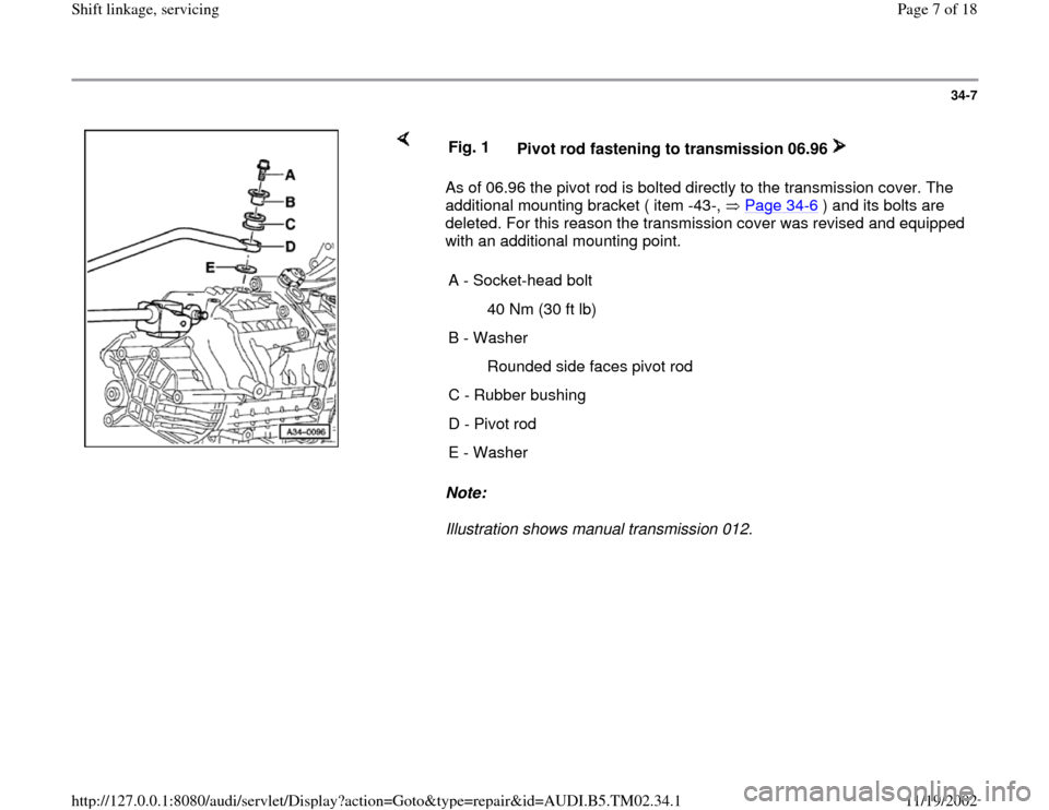 AUDI A4 1999 B5 / 1.G 01A Transmission Shift Linkage Service Workshop Manual 34-7        As of 06.96 the pivot rod is bolted directly to the transmission cover. The  additional mounting bracket ( item -43-,   Page 34 -6 ) and its bolts are  deleted. For this reason the transmi