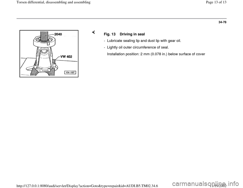 AUDI A4 1999 B5 / 1.G 01A Transmission Torsen Differential Assembly User Guide 34-78        Fig. 13  Driving in seal  -  Lubricate sealing lip and dust lip with gear oil. -  Lightly oil outer circumference of seal.    Installation position: 2 mm (0.078 in.) below surface of cove