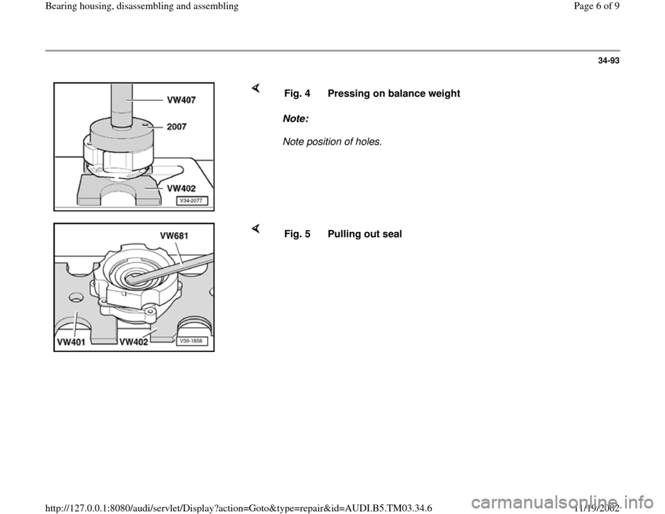 AUDI A6 2000 C5 / 2.G 01E Transmission Bearing House Assembly Workshop Manual 34-93        Note:   Note position of holes.  Fig. 4  Pressing on balance weight      Fig. 5  Pulling out seal  Pa ge 6 of 9 Bearin g housin g, disassemblin g and assemblin g 11/19/2002 htt p://127.0.