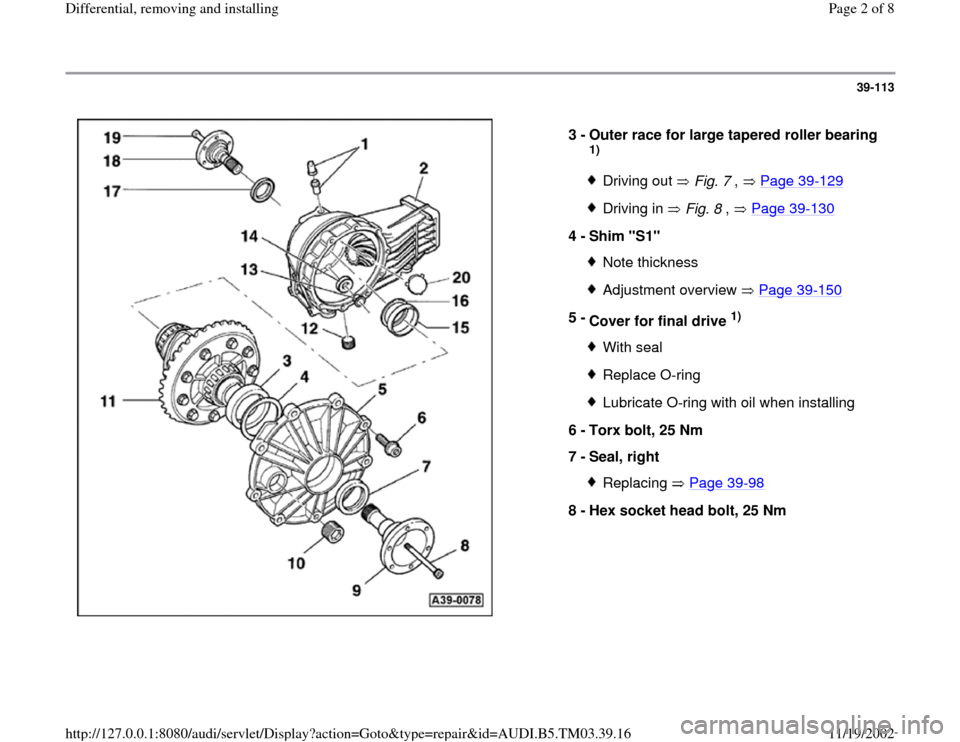 "AUDI S4 1999 B5 / 1.G 01E Transmission Final Drive Differential Remove And Install Workshop Manual 39-113      3 -  Outer race for large tapered roller bearing  1) Driving out   Fig. 7 ,   Page 39 -129 Driving in   Fig. 8 ,   Page 39 -130 4 -  Shim ""S1""  Note thicknessAdjustment overview   Page 39"