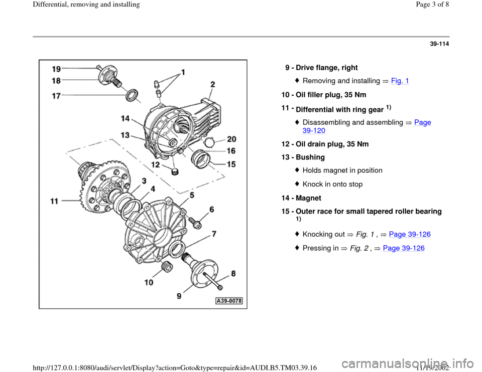 AUDI S4 1999 B5 / 1.G 01E Transmission Final Drive Differential Remove And Install Workshop Manual 39-114      9 -  Drive flange, right  Removing and installing   Fig. 1 10 -  Oil filler plug, 35 Nm  11 -  Differential with ring gear  1)  Disassembling and assembling   Page 39 -120   12 -  Oil drai