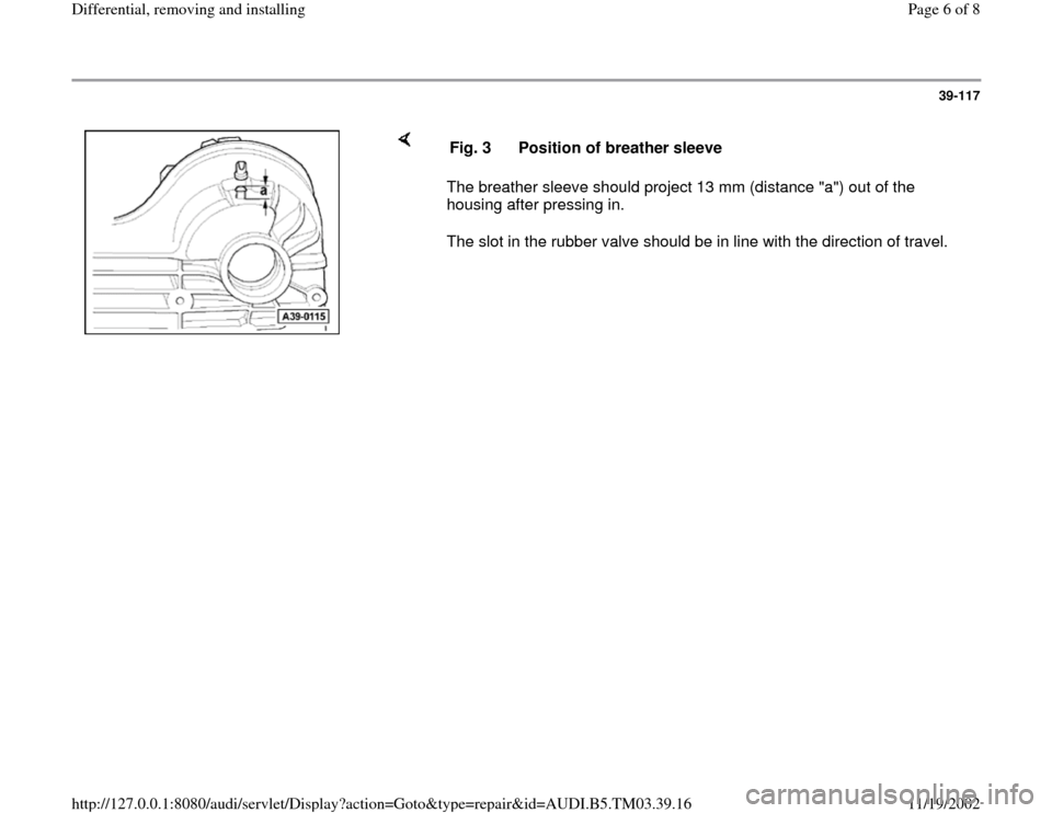 "AUDI S4 1999 B5 / 1.G 01E Transmission Final Drive Differential Remove And Install Workshop Manual 39-117        The breather sleeve should project 13 mm (distance ""a"") out of the  housing after pressing in.   The slot in the rubber valve should be in line with the direction of travel.  Fig. 3  Pos"