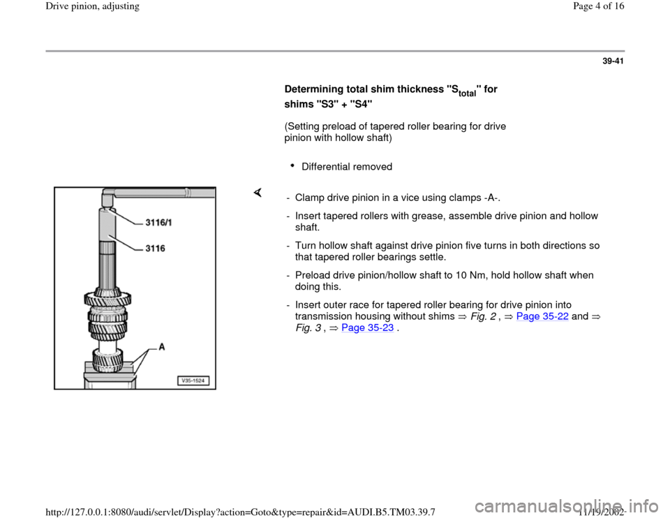 "AUDI A6 2000 C5 / 2.G 01E Transmission Final Drive Pinion Adjustment Workshop Manual 39-41        Determining total shim thickness ""S total "" for  shims ""S3"" + ""S4""          (Setting preload of tapered roller bearing for drive  pinion with hollow shaft)         Differential removed"