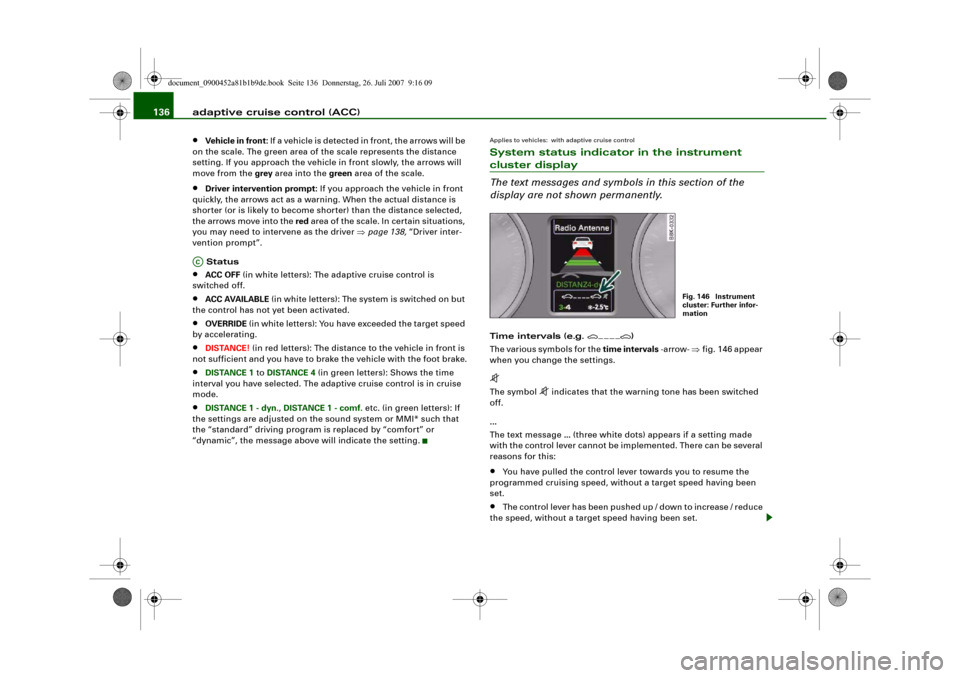 AUDI A4 2008 B8 / 4.G Owners Manual adaptive cruise control (ACC) 136• Vehicle in front: If a vehicle is detected in front, the arrows will be  on the scale. The green area of the scale represents the distance  setting. If you approac