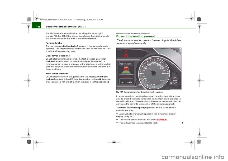 AUDI A4 2008 B8 / 4.G Owners Manual adaptive cruise control (ACC) 138The ACC sensor is located inside the trim grille (front right)  ⇒page 128, fig. 136. If the sensor is no longer functioning due to  dirt or obstruction in this area,