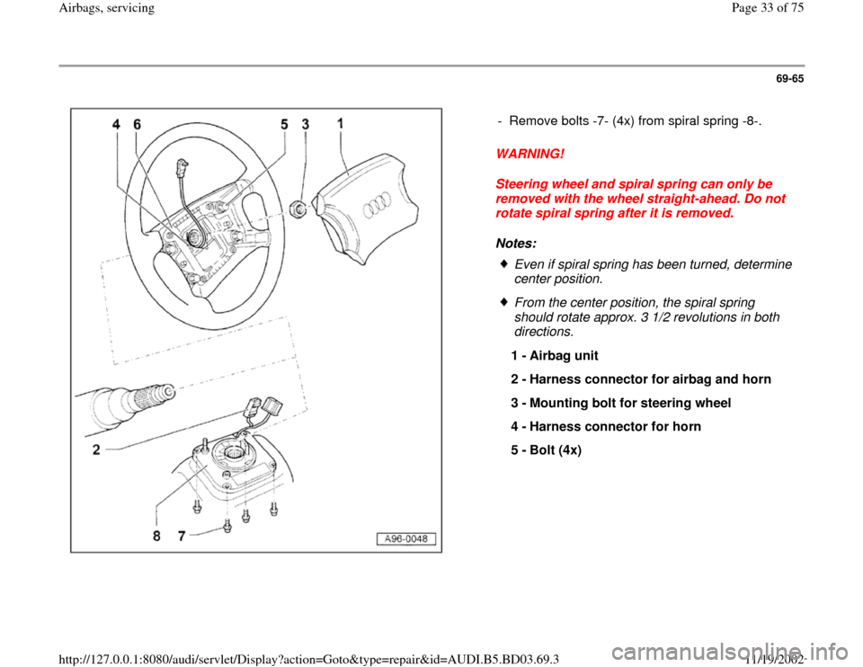 AUDI A4 1999 B5 / 1.G Airbag Service Owners Guide 69-65      WARNING!  Steering wheel and spiral spring can only be  removed with the wheel straight-ahead. Do not  rotate spiral spring after it is removed.  Notes:  -  Remove bolts -7- (4x) from spira