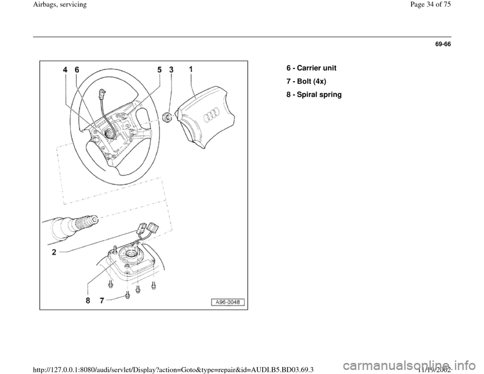 AUDI A4 1999 B5 / 1.G Airbag Service Owners Guide 69-66      6 -  Carrier unit  7 -  Bolt (4x)  8 -  Spiral spring  Pa ge 34 of 75 Airba gs, servicin g 11/19/2002 htt p://127.0.0.1:8080/audi/servlet/Dis play?action=Goto&t yp e=re pair&id=AUDI.B5.BD03