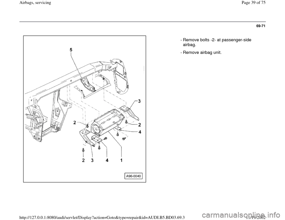 AUDI A4 1999 B5 / 1.G Airbag Service Owners Guide 69-71       - Remove bolts -2- at passenger-side  airbag.    - Remove airbag unit. Pa ge 39 of 75 Airba gs, servicin g 11/19/2002 htt p://127.0.0.1:8080/audi/servlet/Dis play?action=Goto&t yp e=re pai