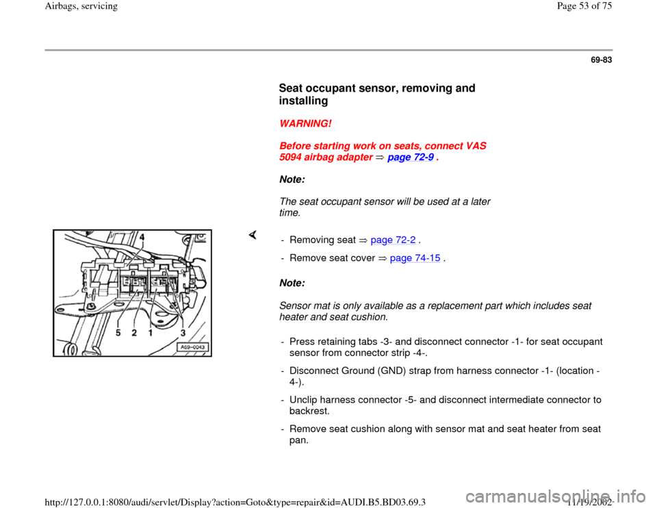 AUDI A4 2000 B5 / 1.G Airbag Service Repair Manual 69-83        Seat occupant sensor, removing and  installing         WARNING!        Before starting work on seats, connect VAS  5094 airbag adapter   page 72 -9 .        Note:        The seat occupant