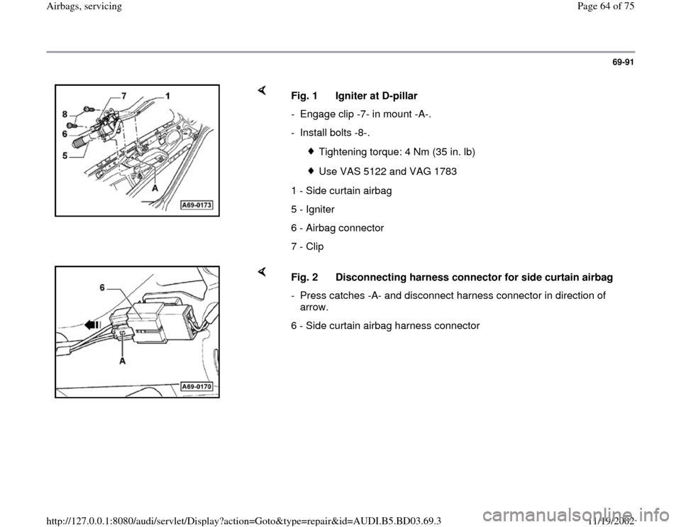AUDI A4 1995 B5 / 1.G Airbag Service Repair Manual 69-91        Fig. 1  Igniter at D-pillar  -  Engage clip -7- in mount -A-. - Install bolts -8-.   Tightening torque: 4 Nm (35 in. lb)  Use VAS 5122 and VAG 1783 1 - Side curtain airbag 5 - Igniter 6 -