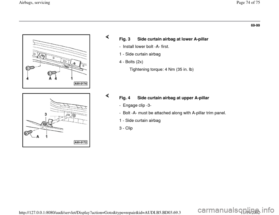 AUDI A4 1999 B5 / 1.G Airbag Service Manual PDF 69-99        Fig. 3  Side curtain airbag at lower A-pillar -  Install lower bolt -A- first.  1 - Side curtain airbag 4 - Bolts (2x)   Tightening torque: 4 Nm (35 in. lb)      Fig. 4  Side curtain airb