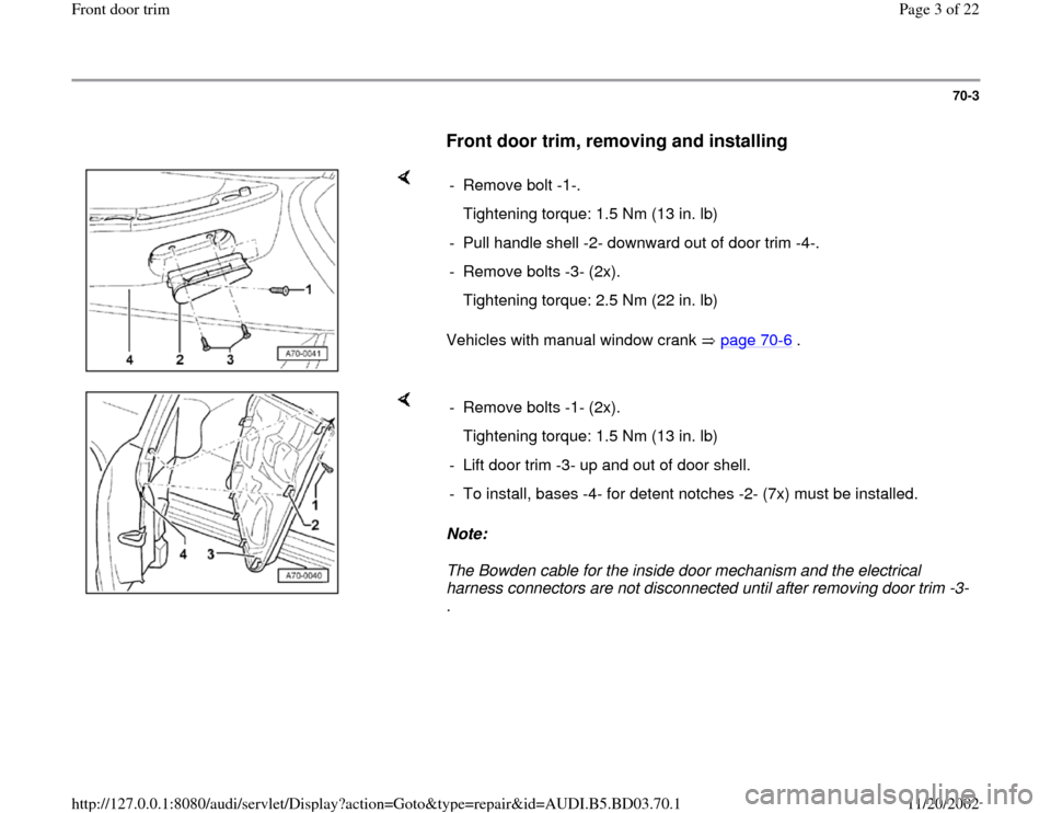 AUDI A4 2000 B5 / 1.G Front Door Trim Workshop Manual 70-3        Front door trim, removing and installing        Vehicles with manual window crank   page 70 -6 .   - Remove bolt -1-.    Tightening torque: 1.5 Nm (13 in. lb) -  Pull handle shell -2- down