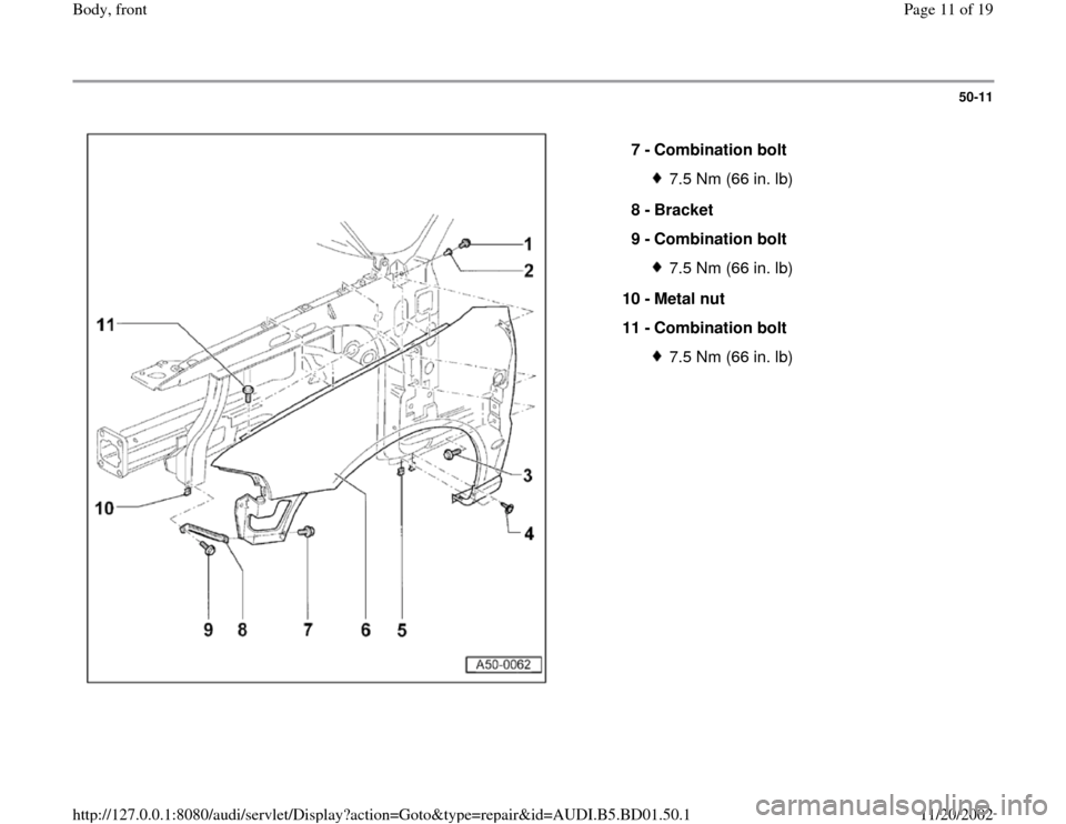 AUDI A4 1997 B5 / 1.G Front End User Guide 50-11      7 -  Combination bolt  7.5 Nm (66 in. lb) 8 -  Bracket  9 -  Combination bolt 7.5 Nm (66 in. lb) 10 -  Metal nut  11 -  Combination bolt 7.5 Nm (66 in. lb) Pa ge 11 of 19 Bod y, front 11/20