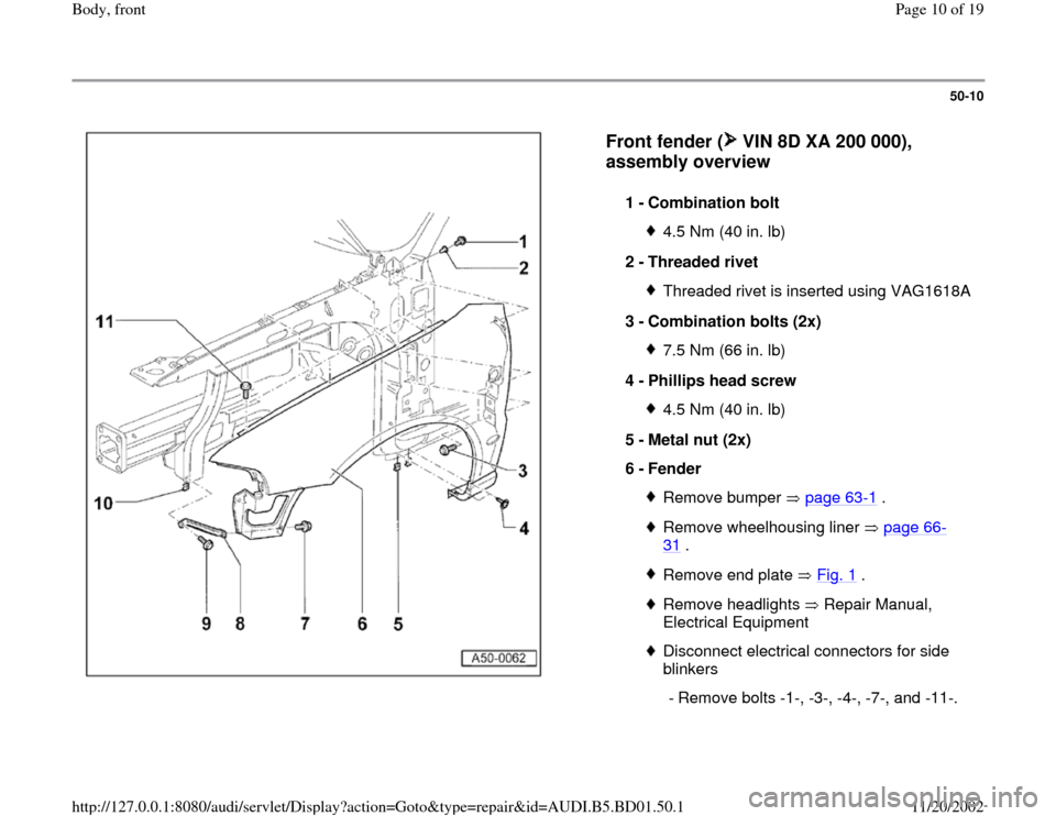 AUDI A4 1999 B5 / 1.G Front End Workshop Manual 50-10      Front fender (  VIN 8D XA 200 000),  assembly overview   1 -  Combination bolt  4.5 Nm (40 in. lb) 2 -  Threaded rivet Threaded rivet is inserted using VAG1618A 3 -  Combination bolts (2x)