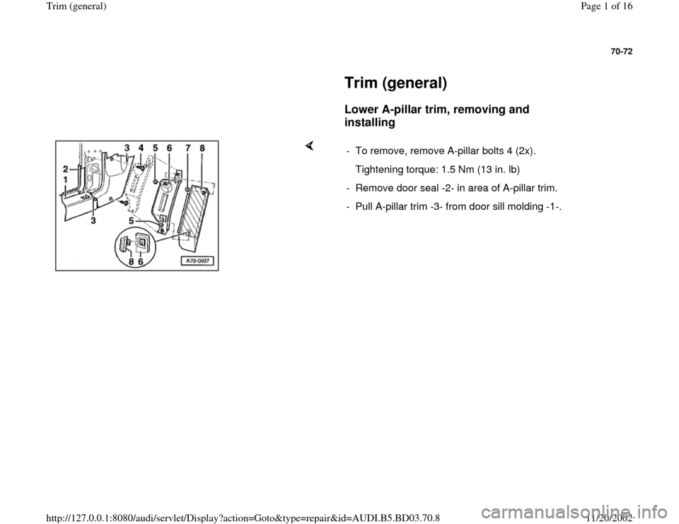 AUDI A4 1999 B5 / 1.G General Trim Workshop Manual 70-72         Trim (general)        Lower A-pillar trim, removing and  installing        -  To remove, remove A-pillar bolts 4 (2x).    Tightening torque: 1.5 Nm (13 in. lb) -  Remove door seal -2- in