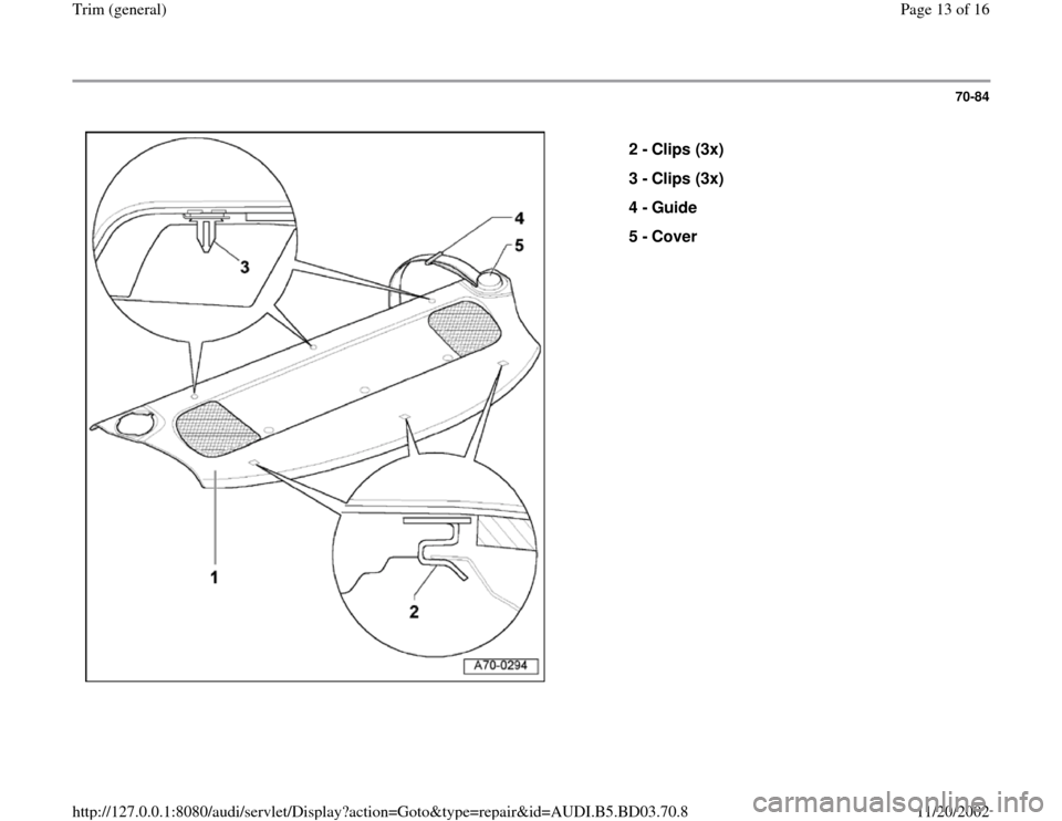 AUDI A4 1999 B5 / 1.G General Trim User Guide 70-84      2 -  Clips (3x)  3 -  Clips (3x)  4 -  Guide  5 -  Cover  Pa ge 13 of 16 Trim  (g eneral ) 11/20/2002 htt p://127.0.0.1:8080/audi/servlet/Dis play?action=Goto&t yp e=re pair&id=AUDI.B5.BD03