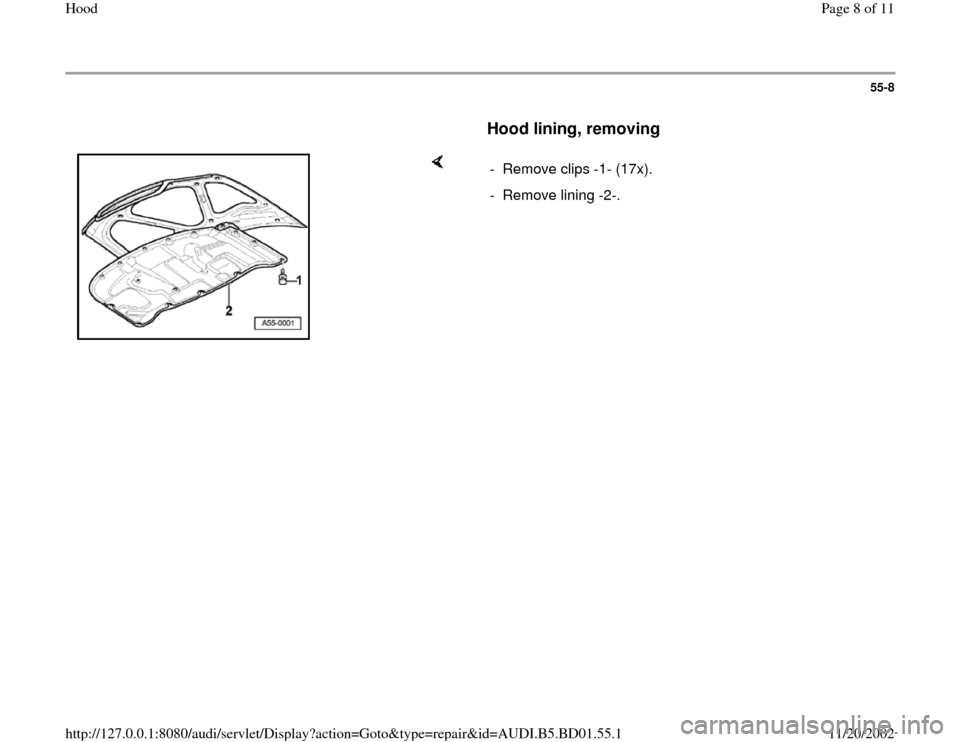 AUDI A4 1998 B5 / 1.G Hood Workshop Manual 55-8        Hood lining, removing        -  Remove clips -1- (17x). -  Remove lining -2-. Pa ge 8 of 11 Hoo d 11/20/2002 htt p://127.0.0.1:8080/audi/servlet/Dis play?action=Goto&t yp e=re pair&id=AUDI