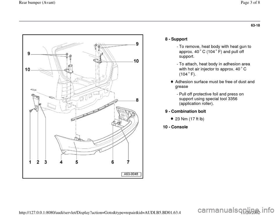 AUDI A4 1999 B5 / 1.G Rear Bumper Avant Workshop Manual 63-18      8 -  Support   - To remove, heat body with heat gun to  approx. 40 C (104 F) and pull off  support.   - To attach, heat body in adhesion area  with hot air injector to approx. 40 C  (104 F)