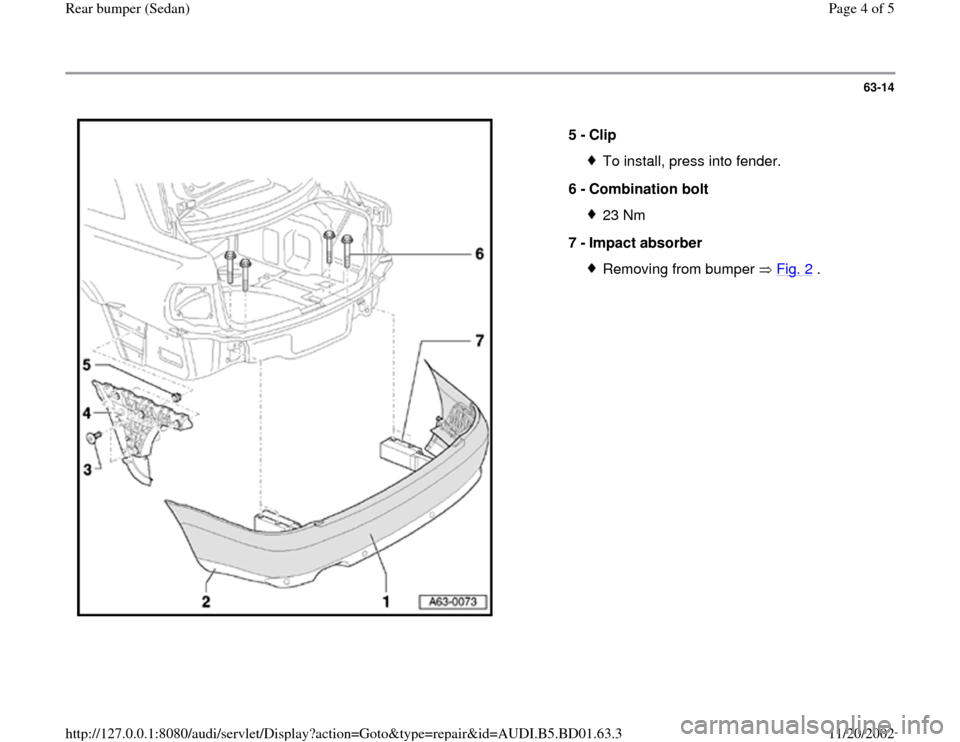 AUDI A4 1998 B5 / 1.G Rear Bumper Workshop Manual 63-14      5 -  Clip  To install, press into fender. 6 -  Combination bolt 23 Nm 7 -  Impact absorber Removing from bumper   Fig. 2  . Pa ge 4 of 5 Rear bum per  (Sedan ) 11/20/2002 htt p://127.0.0.1: