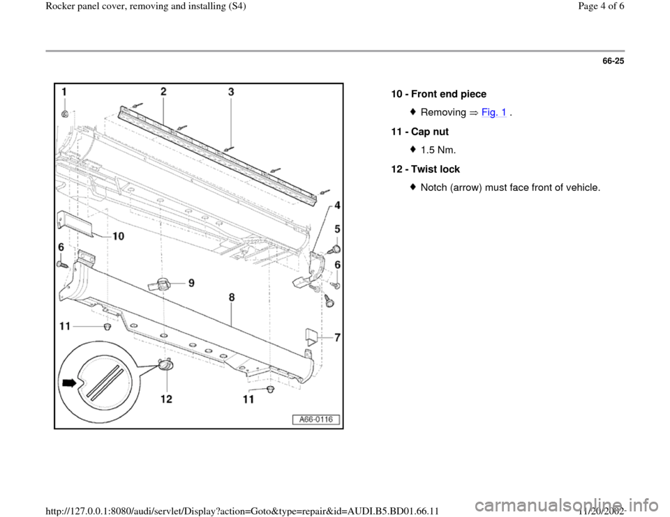 AUDI A4 1995 B5 / 1.G Rocket Panel Workshop Manual 66-25      10 -  Front end piece  Removing  Fig. 1  . 11 -  Cap nut  1.5 Nm. 12 -  Twist lock Notch (arrow) must face front of vehicle. Pa ge 4 of 6 Rocker  panel cover, removin g and installin g (S4