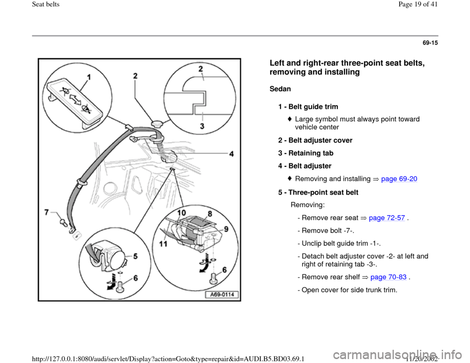 AUDI A4 1999 B5 / 1.G Seatbelts User Guide 69-15      Left and right-rear three-point seat belts,  removing and installing   Sedan   1 -  Belt guide trim  Large symbol must always point toward  vehicle center  2 -  Belt adjuster cover  3 -  Re
