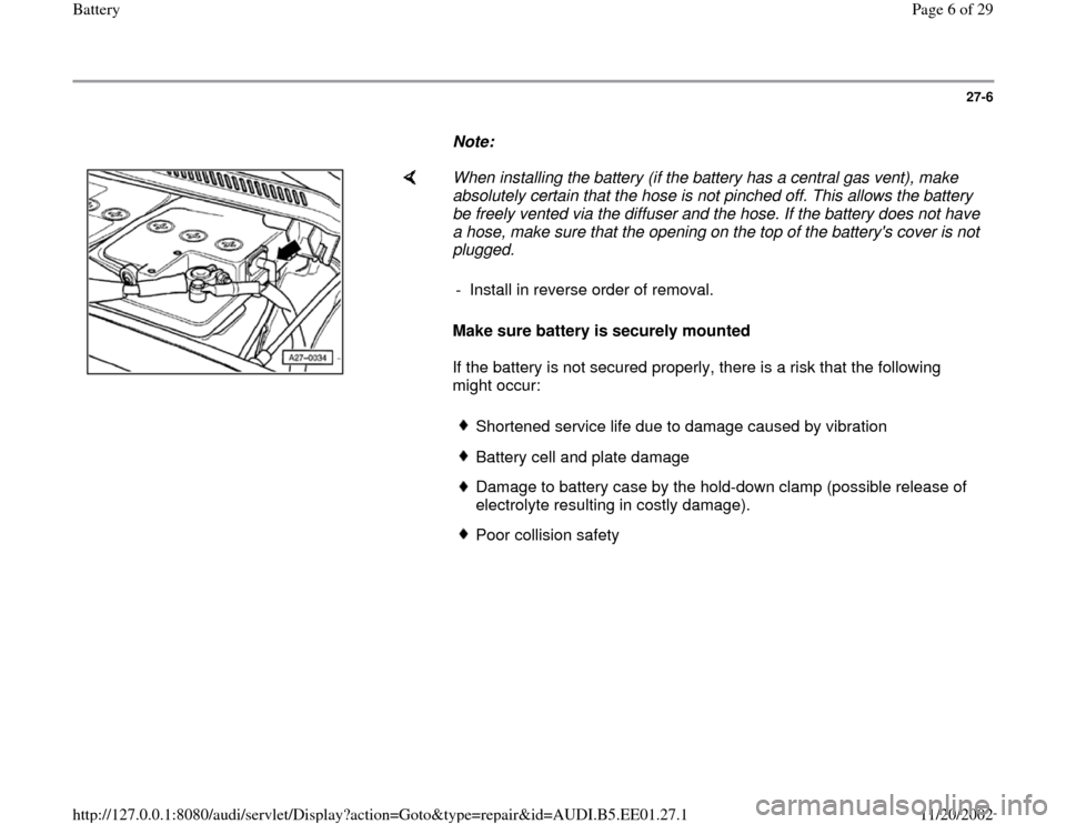 AUDI A4 1998 B5 / 1.G Battery Workshop Manual 27-6        Note:        When installing the battery (if the battery has a central gas vent), make  absolutely certain that the hose is not pinched off. This allows the battery  be freely vented via t