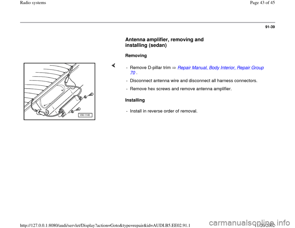 AUDI A4 2000 B5 / 1.G Radio System Service Manual 91-39        Antenna amplifier, removing and  installing (sedan)         Removing        Installing   -  Remove D-pillar trim   Repair Manual, Body Interior, Repair Group  70  .  -  Disconnect antenna