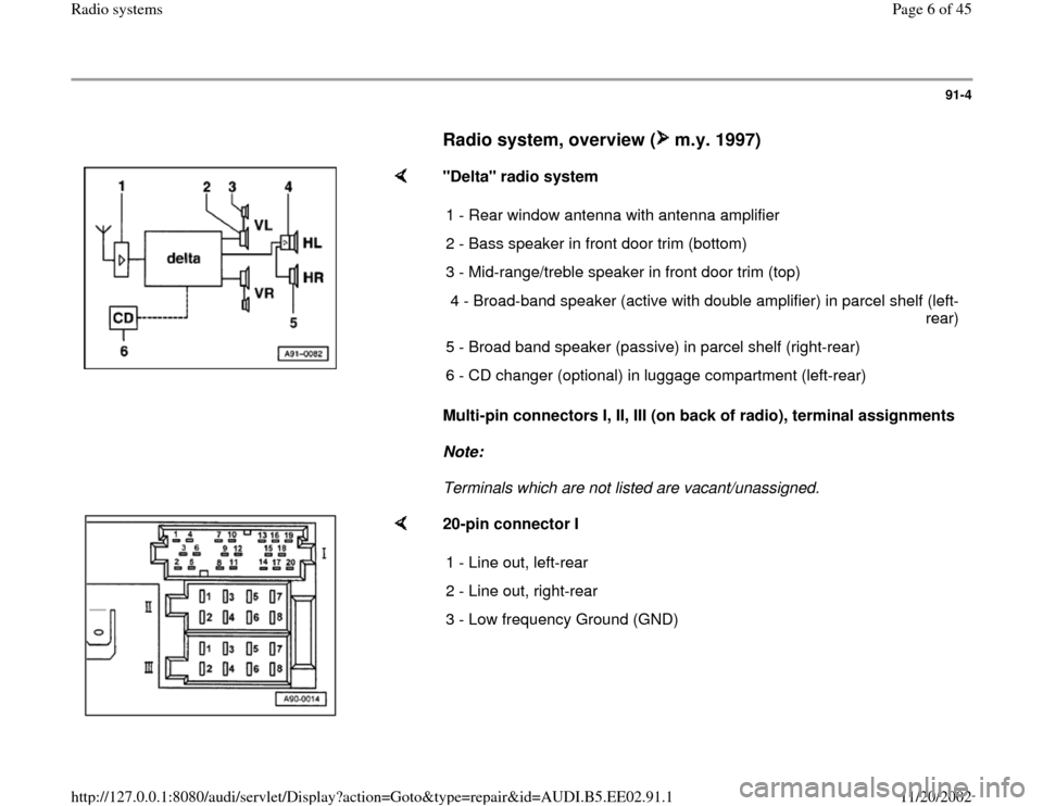 "AUDI A4 1999 B5 / 1.G Radio System Workshop Manual 91-4        Radio system, overview (  m.y. 1997)        ""Delta"" radio system   Multi-pin connectors I, II, III (on back of radio), terminal assignments   Note:   Terminals which are not listed are vac"