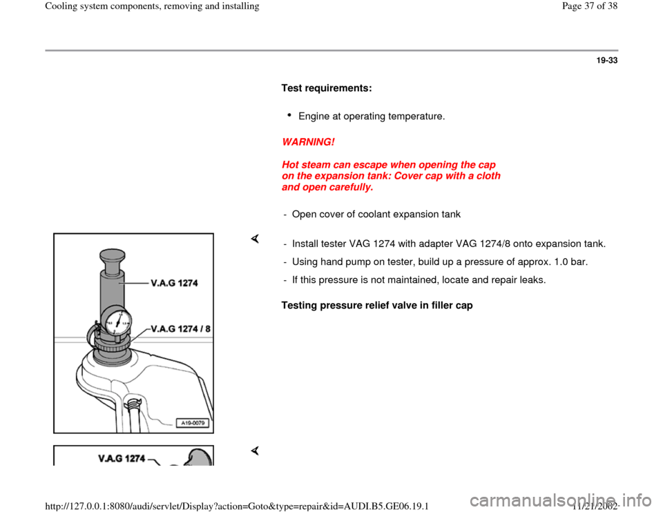 AUDI A4 1999 B5 / 1.G AWM Engine Cooling System Components Owners Guide 19-33        Test requirements:         Engine at operating temperature.        WARNING!        Hot steam can escape when opening the cap  on the expansion tank: Cover cap with a cloth  and open caref