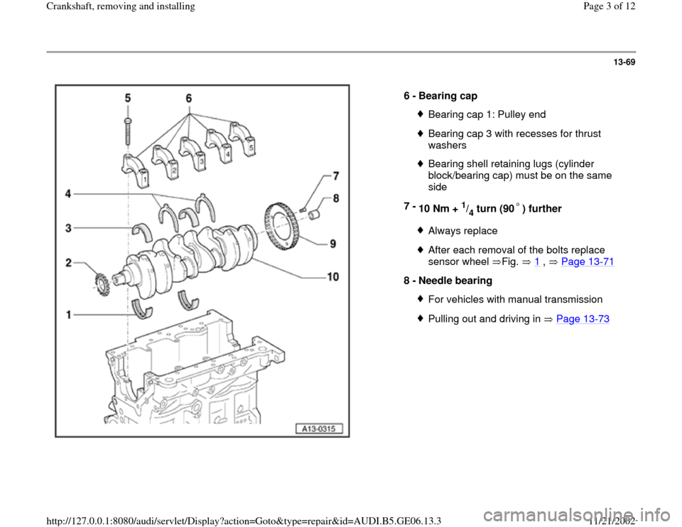 AUDI A4 1997 B5 / 1.G AWM Engine Crankshaft Remove And Install Workshop Manual 13-69      6 -  Bearing cap  Bearing cap 1: Pulley endBearing cap 3 with recesses for thrust  washers Bearing shell retaining lugs (cylinder  block/bearing cap) must be on the same  side  7 -  10 Nm +