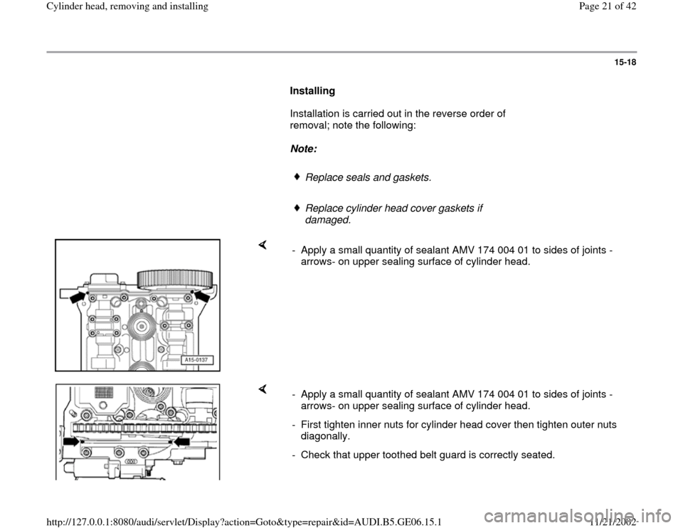 AUDI A4 1997 B5 / 1.G AWM Engine Cylinder Head Remove And Install Owners Manual 15-18        Installing         Installation is carried out in the reverse order of  removal; note the following:         Note:         Replace seals and gaskets.      Replace cylinder head cover gask