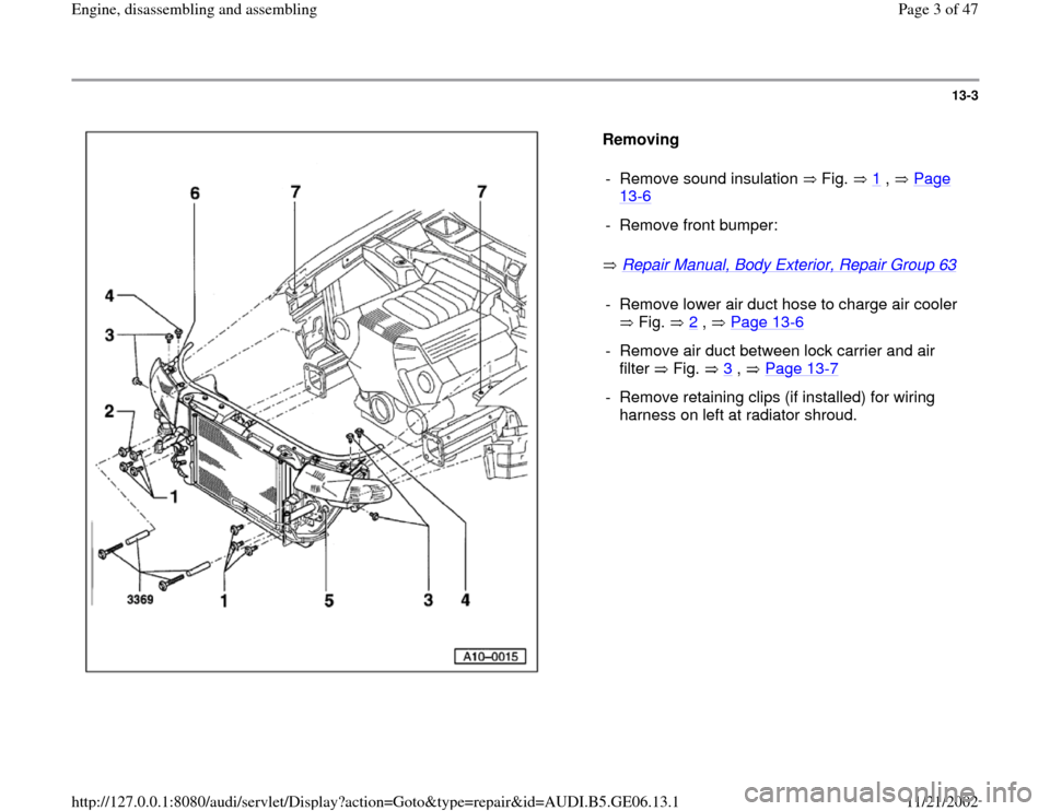 AUDI A4 1997 B5 / 1.G AWM Engine Assembly Workshop Manual 13-3      Removing    Repair Manual, Body Exterior, Repair Group 63     -  Remove sound insulation   Fig.   1  ,   Page  13 -6  -  Remove front bumper:-  Remove lower air duct hose to charge air coole