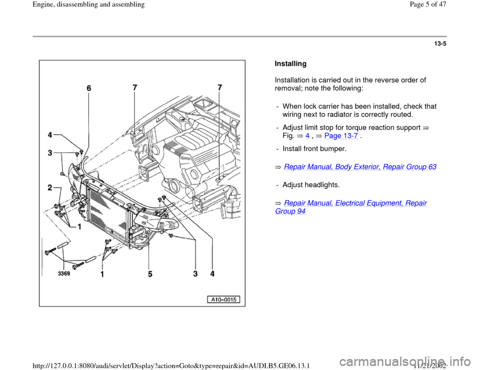 AUDI A4 1997 B5 / 1.G AWM Engine Assembly Workshop Manual 13-5      Installing   Installation is carried out in the reverse order of  removal; note the following:    Repair Manual, Body Exterior, Repair Group 63      Repair Manual, Electrical Equipment, Repa