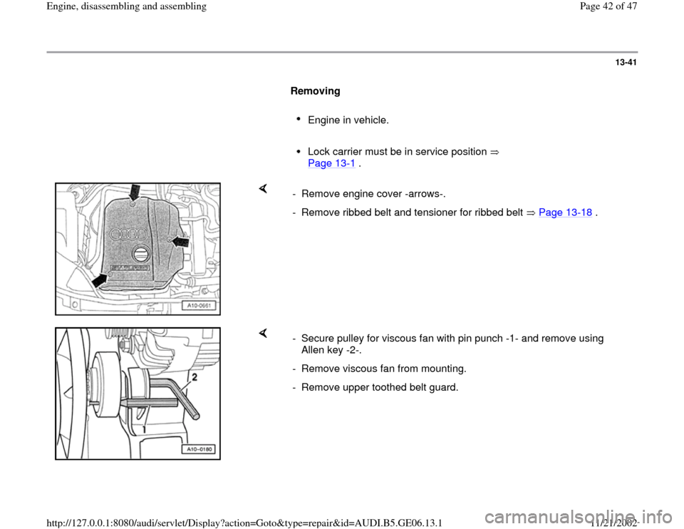 AUDI A4 1999 B5 / 1.G AWM Engine Assembly Service Manual 13-41        Removing         Engine in vehicle.       Lock carrier must be in service position    Page 13 -1 .       -  Remove engine cover -arrows-. -  Remove ribbed belt and tensioner for ribbed be