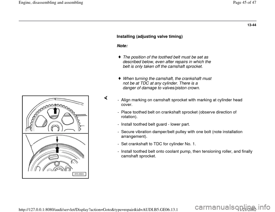AUDI A4 1999 B5 / 1.G AWM Engine Assembly Service Manual 13-44        Installing (adjusting valve timing)         Note:         The position of the toothed belt must be set as  described below, even after repairs in which the  belt is only taken off the cam