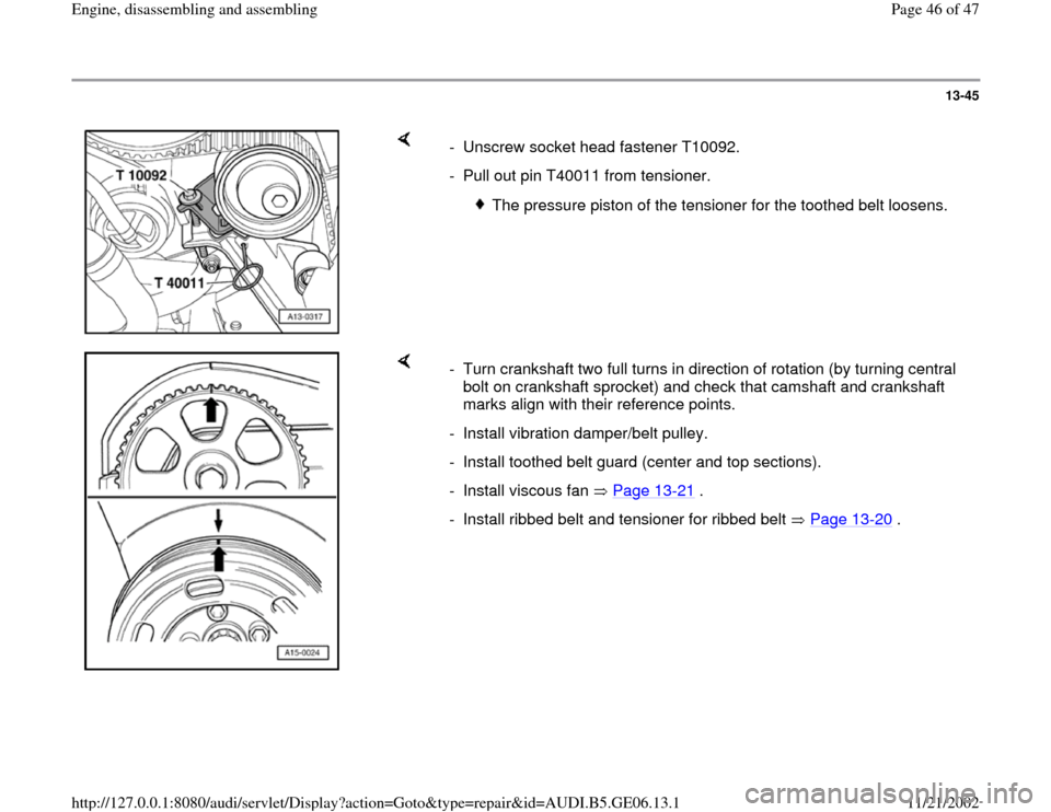 AUDI A4 1999 B5 / 1.G AWM Engine Assembly Service Manual 13-45        -  Unscrew socket head fastener T10092. -  Pull out pin T40011 from tensioner.   The pressure piston of the tensioner for the toothed belt loosens.      -  Turn crankshaft two full turns