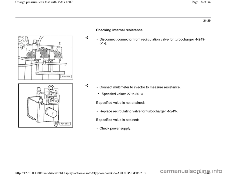 AUDI A4 1996 B5 / 1.G AWM Engine Charge Pressure Leak Test User Guide 21-29        Checking internal resistance        -  Disconnect connector from recirculation valve for turbocharger -N249-  (-1-).       If specified value is not attained:   If specified value is atta